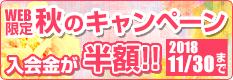 WEB限定 秋のキャンペーン 入会金が半額!!2018/11/30まで